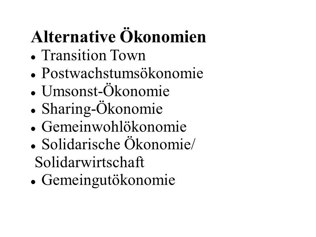 Alternative Ökonomien Transition Town Postwachstumsökonomie Umsonst-Ökonomie Sharing-Ökonomie Gemeinwohlökonomie Solidarische Ökonomie/ Solidarwirtschaft Gemeingutökonomie