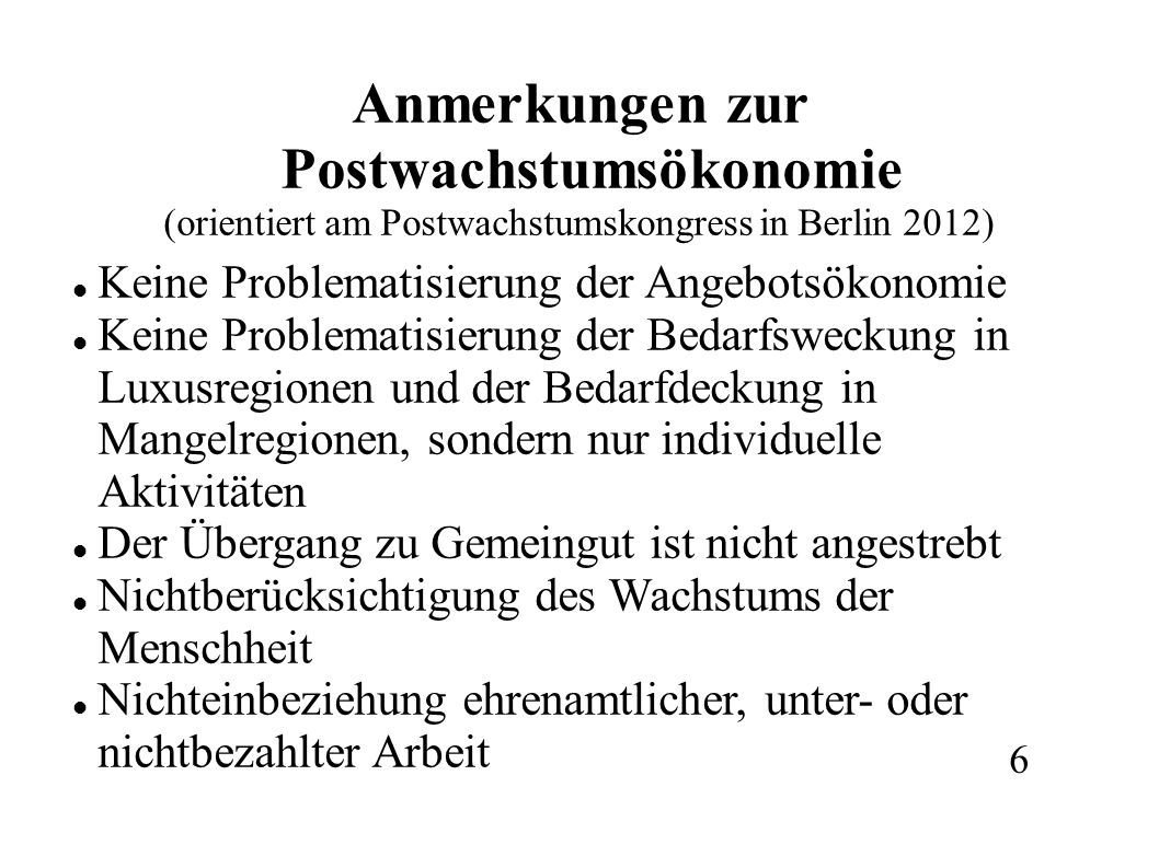 Anmerkungen zur Postwachstumsökonomie (orientiert am Postwachstumskongress in Berlin 2012) Keine Problematisierung der Angebotsökonomie Keine Problematisierung der Bedarfsweckung in Luxusregionen und der Bedarfdeckung in Mangelregionen, sondern nur individuelle Aktivitäten Der Übergang zu Gemeingut ist nicht angestrebt Nichtberücksichtigung des Wachstums der Menschheit Nichteinbeziehung ehrenamtlicher, unter- oder nichtbezahlter Arbeit 6