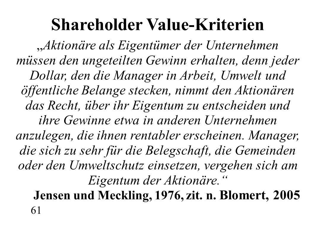 """Shareholder Value-Kriterien """"Aktionäre als Eigentümer der Unternehmen müssen den ungeteilten Gewinn erhalten, denn jeder Dollar, den die Manager in Arbeit, Umwelt und öffentliche Belange stecken, nimmt den Aktionären das Recht, über ihr Eigentum zu entscheiden und ihre Gewinne etwa in anderen Unternehmen anzulegen, die ihnen rentabler erscheinen."""