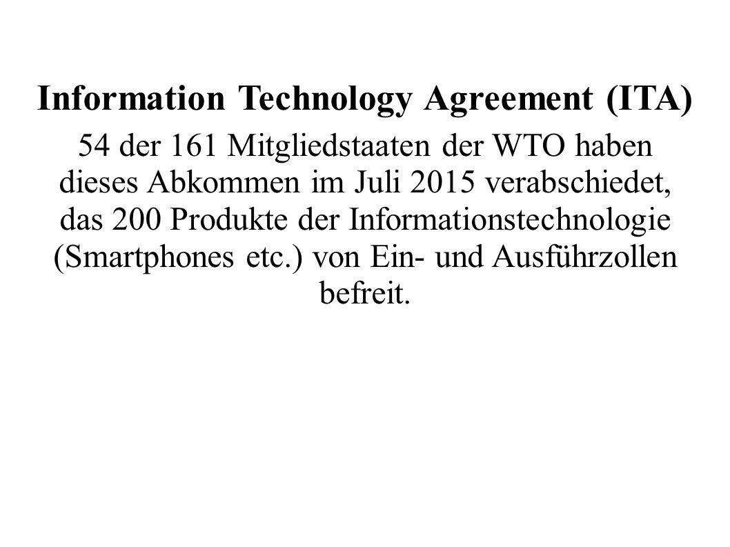 Information Technology Agreement (ITA) 54 der 161 Mitgliedstaaten der WTO haben dieses Abkommen im Juli 2015 verabschiedet, das 200 Produkte der Informationstechnologie (Smartphones etc.) von Ein- und Ausführzollen befreit.