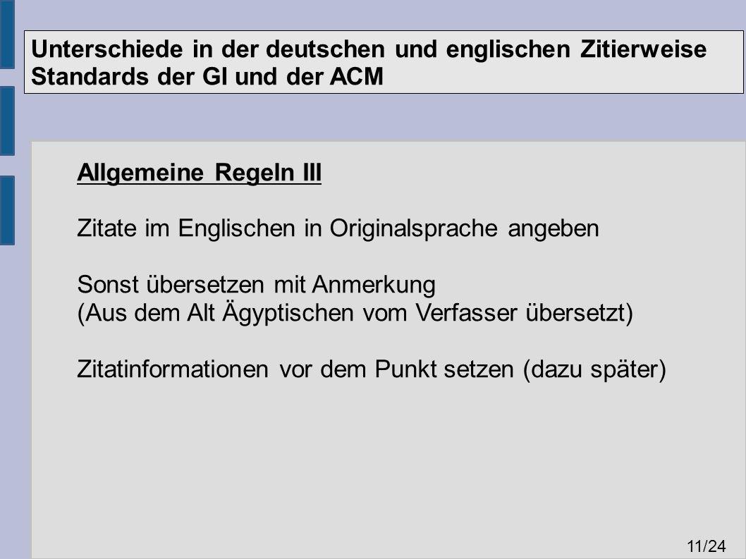 Unterschiede in der deutschen und englischen Zitierweise Standards der GI und der ACM 11 /24 Allgemeine Regeln III Zitate im Englischen in Originalsprache angeben Sonst übersetzen mit Anmerkung (Aus dem Alt Ägyptischen vom Verfasser übersetzt) Zitatinformationen vor dem Punkt setzen (dazu später)