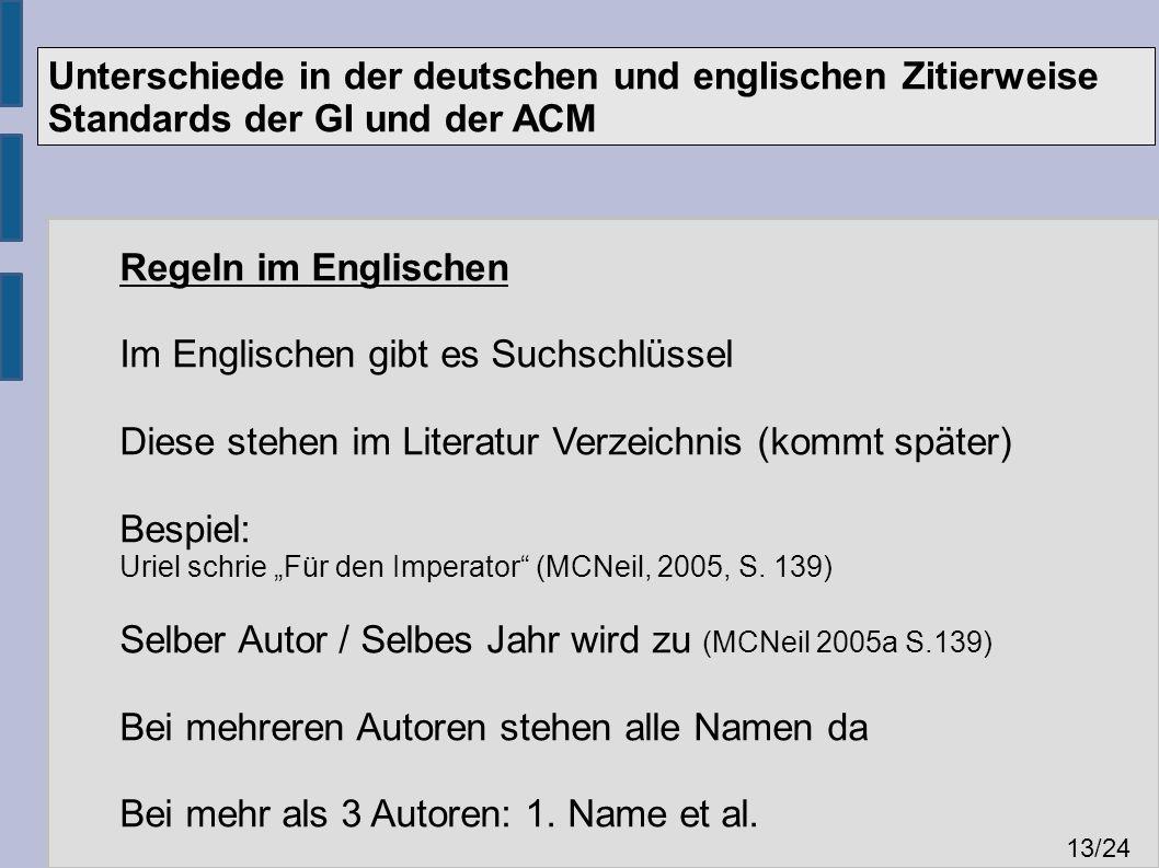 """Unterschiede in der deutschen und englischen Zitierweise Standards der GI und der ACM 13 /24 Regeln im Englischen Im Englischen gibt es Suchschlüssel Diese stehen im Literatur Verzeichnis (kommt später) Bespiel: Uriel schrie """"Für den Imperator (MCNeil, 2005, S."""