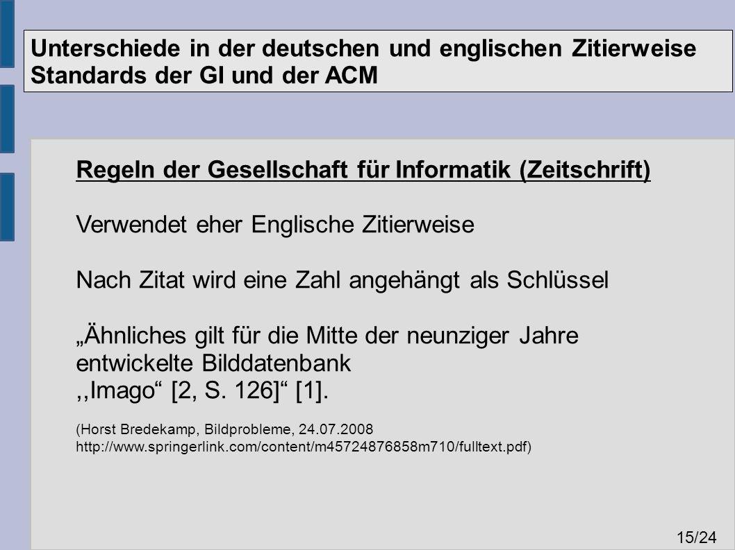 """Unterschiede in der deutschen und englischen Zitierweise Standards der GI und der ACM 15 /24 Regeln der Gesellschaft für Informatik (Zeitschrift) Verwendet eher Englische Zitierweise Nach Zitat wird eine Zahl angehängt als Schlüssel """"Ähnliches gilt für die Mitte der neunziger Jahre entwickelte Bilddatenbank,,Imago [2, S."""