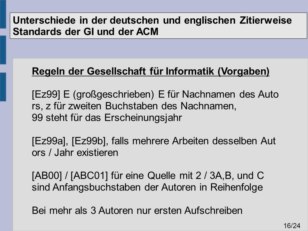 Unterschiede in der deutschen und englischen Zitierweise Standards der GI und der ACM 16 /24 Regeln der Gesellschaft für Informatik (Vorgaben) [Ez99] E (großgeschrieben) E für Nachnamen des Auto rs, z für zweiten Buchstaben des Nachnamen, 99 steht für das Erscheinungsjahr [Ez99a], [Ez99b], falls mehrere Arbeiten desselben Aut ors / Jahr existieren [AB00] / [ABC01] für eine Quelle mit 2 / 3A,B, und C sind Anfangsbuchstaben der Autoren in Reihenfolge Bei mehr als 3 Autoren nur ersten Aufschreiben