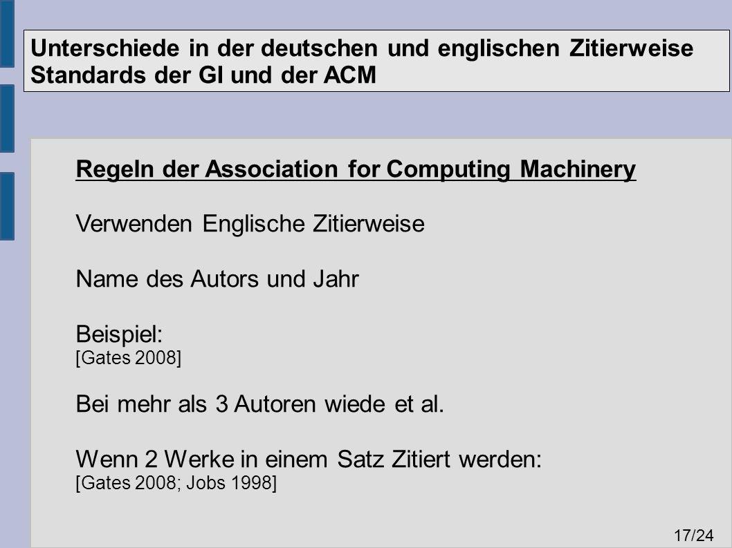Unterschiede in der deutschen und englischen Zitierweise Standards der GI und der ACM 17 /24 Regeln der Association for Computing Machinery Verwenden Englische Zitierweise Name des Autors und Jahr Beispiel: [Gates 2008] Bei mehr als 3 Autoren wiede et al.