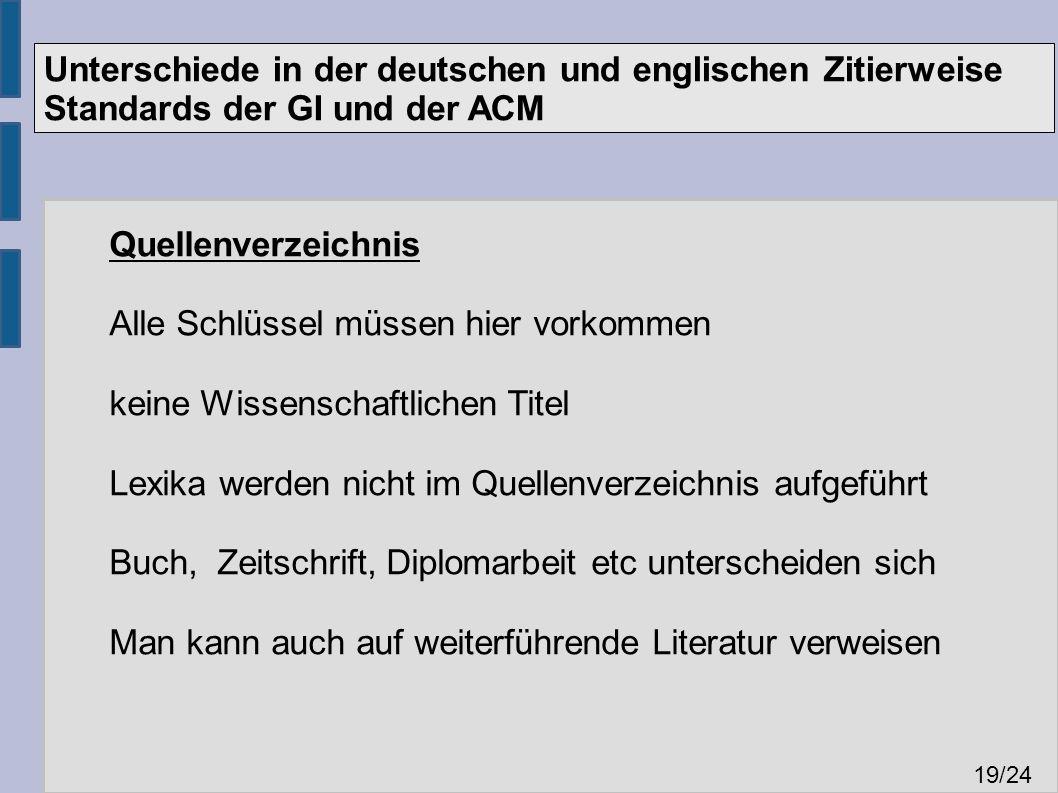Unterschiede in der deutschen und englischen Zitierweise Standards der GI und der ACM 19 /24 Quellenverzeichnis Alle Schlüssel müssen hier vorkommen keine Wissenschaftlichen Titel Lexika werden nicht im Quellenverzeichnis aufgeführt Buch, Zeitschrift, Diplomarbeit etc unterscheiden sich Man kann auch auf weiterführende Literatur verweisen