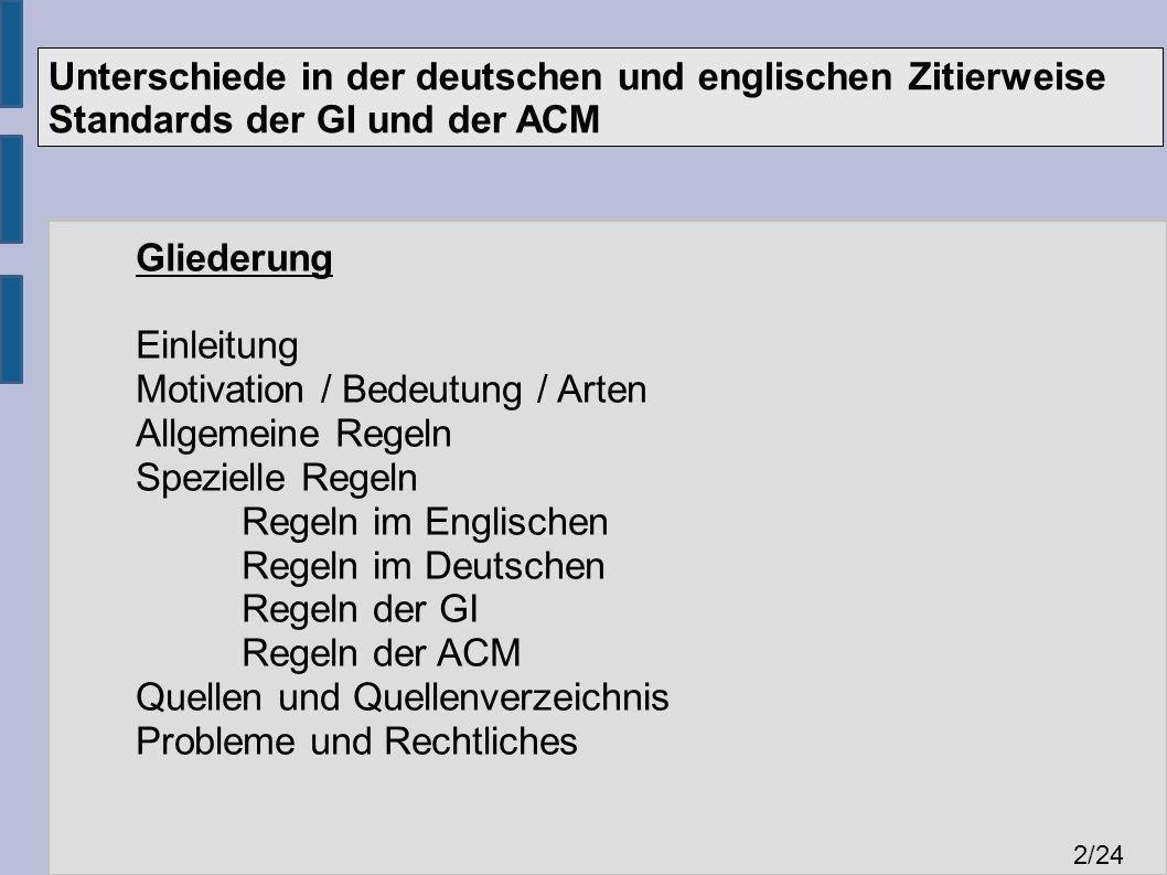 Unterschiede in der deutschen und englischen Zitierweise Standards der GI und der ACM 2 /24 Gliederung Einleitung Motivation / Bedeutung / Arten Allgemeine Regeln Spezielle Regeln Regeln im Englischen Regeln im Deutschen Regeln der GI Regeln der ACM Quellen und Quellenverzeichnis Probleme und Rechtliches