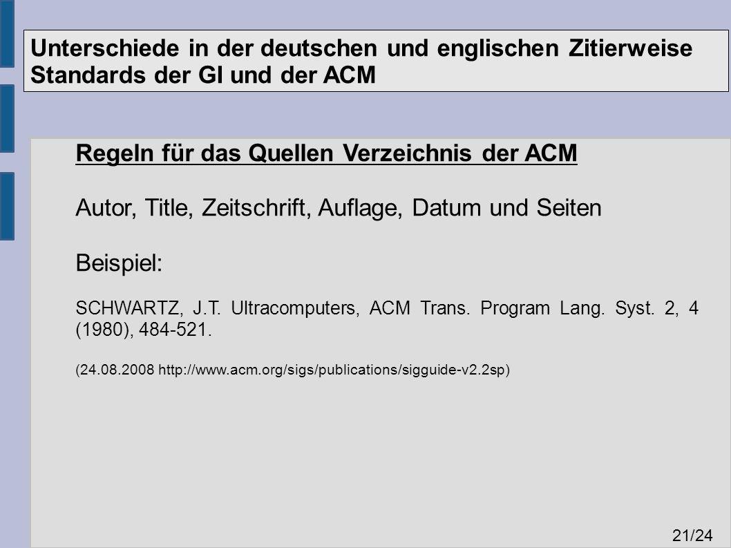 Unterschiede in der deutschen und englischen Zitierweise Standards der GI und der ACM 21 /24 Regeln für das Quellen Verzeichnis der ACM Autor, Title, Zeitschrift, Auflage, Datum und Seiten Beispiel: SCHWARTZ, J.T.