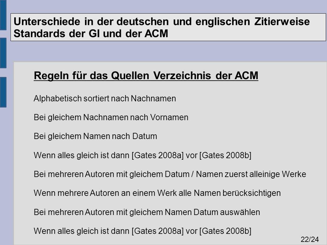 Unterschiede in der deutschen und englischen Zitierweise Standards der GI und der ACM 22 /24 Regeln für das Quellen Verzeichnis der ACM Alphabetisch sortiert nach Nachnamen Bei gleichem Nachnamen nach Vornamen Bei gleichem Namen nach Datum Wenn alles gleich ist dann [Gates 2008a] vor [Gates 2008b] Bei mehreren Autoren mit gleichem Datum / Namen zuerst alleinige Werke Wenn mehrere Autoren an einem Werk alle Namen berücksichtigen Bei mehreren Autoren mit gleichem Namen Datum auswählen Wenn alles gleich ist dann [Gates 2008a] vor [Gates 2008b]