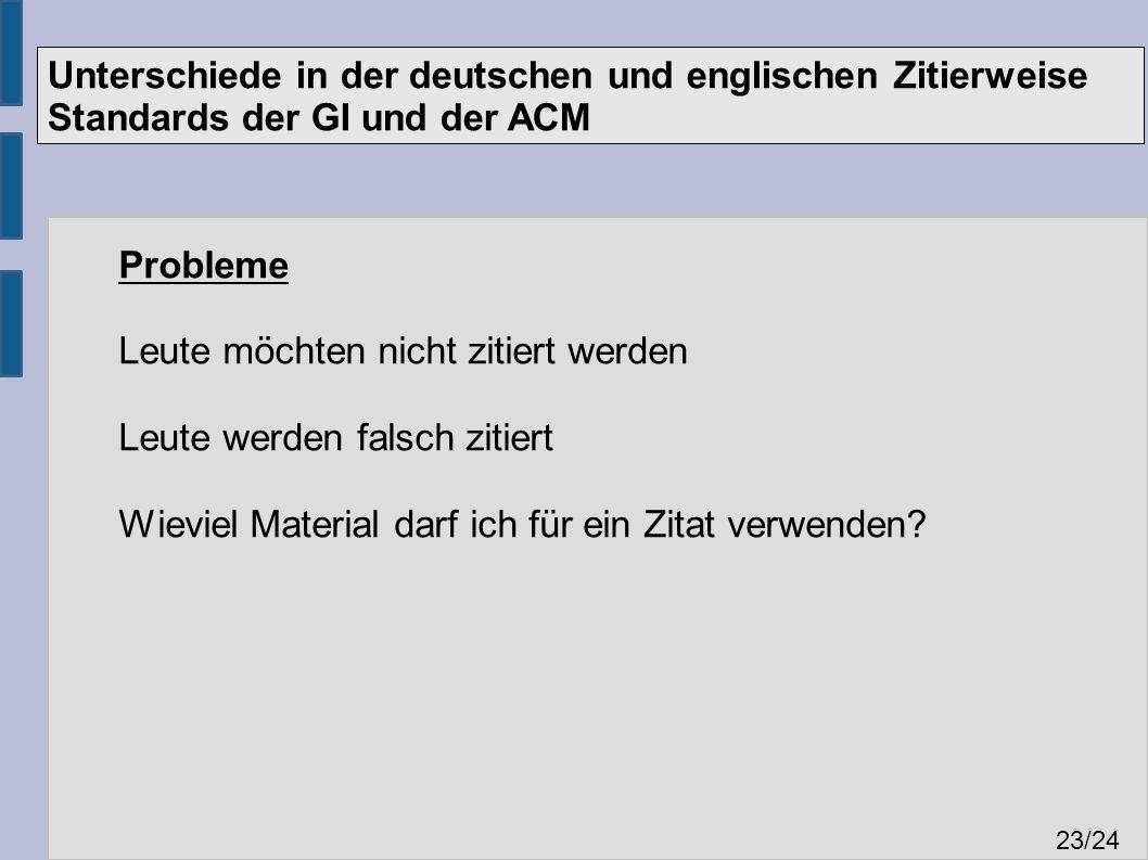 Unterschiede in der deutschen und englischen Zitierweise Standards der GI und der ACM 23 /24 Probleme Leute möchten nicht zitiert werden Leute werden falsch zitiert Wieviel Material darf ich für ein Zitat verwenden
