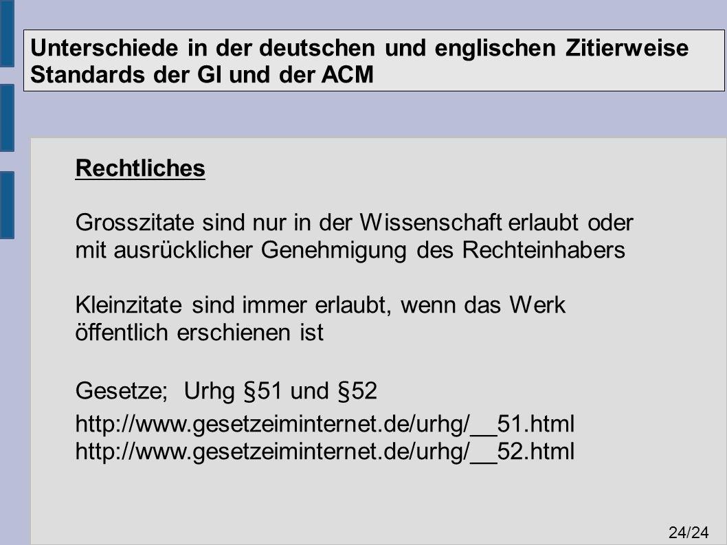 Unterschiede in der deutschen und englischen Zitierweise Standards der GI und der ACM 24 /24 Rechtliches Grosszitate sind nur in der Wissenschaft erlaubt oder mit ausrücklicher Genehmigung des Rechteinhabers Kleinzitate sind immer erlaubt, wenn das Werk öffentlich erschienen ist Gesetze; Urhg §51 und §52 http://www.gesetzeiminternet.de/urhg/__51.html http://www.gesetzeiminternet.de/urhg/__52.html