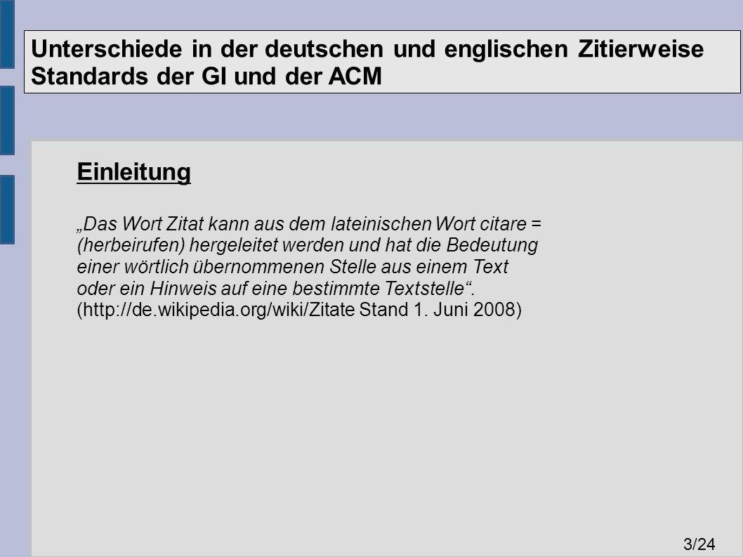 """Unterschiede in der deutschen und englischen Zitierweise Standards der GI und der ACM 3 /24 Einleitung """"Das Wort Zitat kann aus dem lateinischen Wort citare = (herbeirufen) hergeleitet werden und hat die Bedeutung einer wörtlich übernommenen Stelle aus einem Text oder ein Hinweis auf eine bestimmte Textstelle ."""