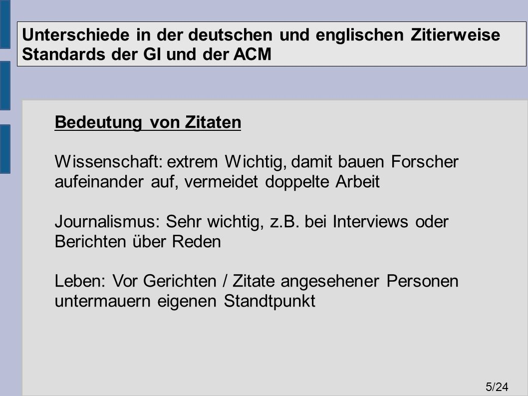 Unterschiede in der deutschen und englischen Zitierweise Standards der GI und der ACM 5 /24 Bedeutung von Zitaten Wissenschaft: extrem Wichtig, damit bauen Forscher aufeinander auf, vermeidet doppelte Arbeit Journalismus: Sehr wichtig, z.B.