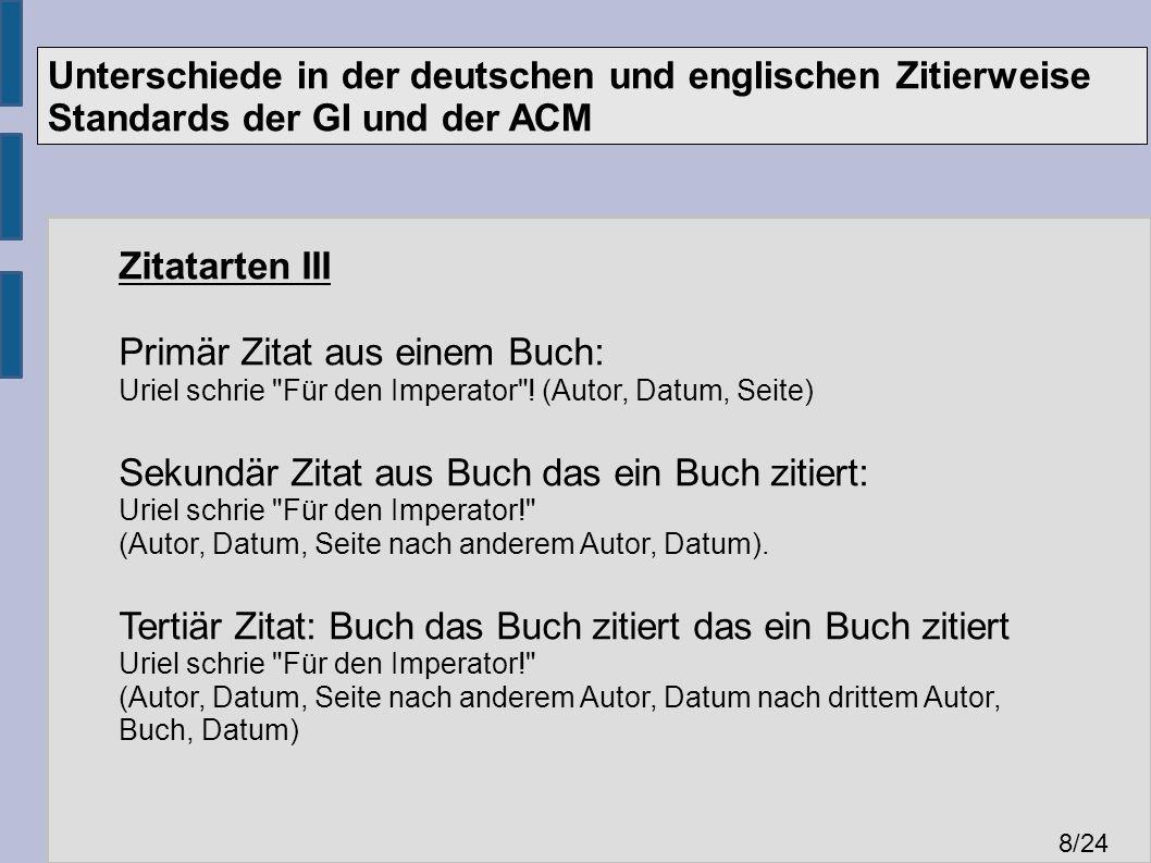 Unterschiede in der deutschen und englischen Zitierweise Standards der GI und der ACM 8 /24 Zitatarten III Primär Zitat aus einem Buch: Uriel schrie Für den Imperator .