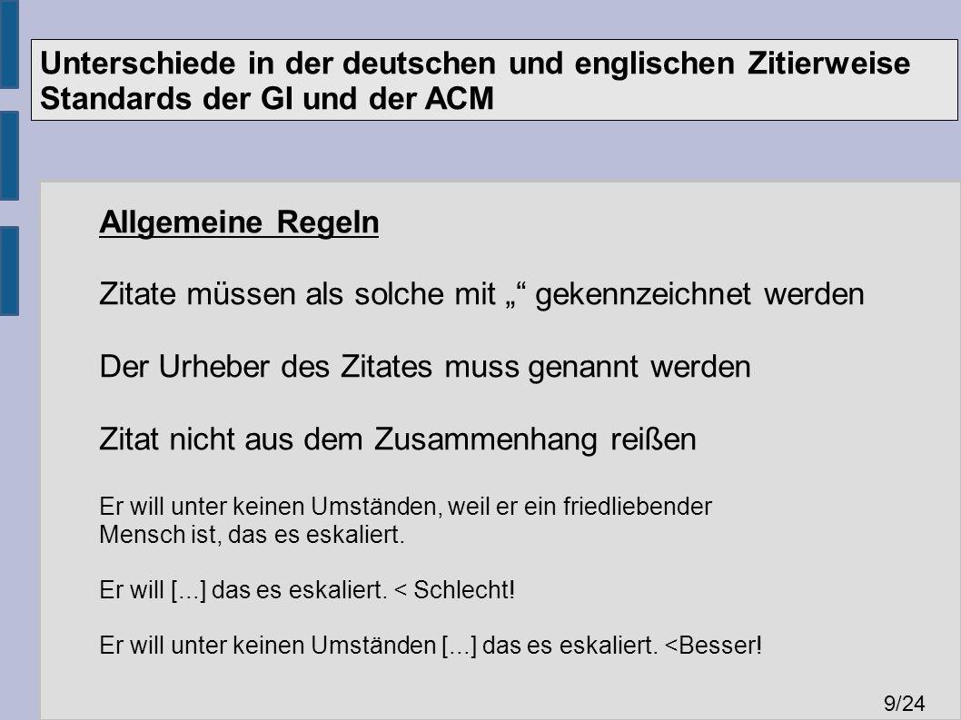 """Unterschiede in der deutschen und englischen Zitierweise Standards der GI und der ACM 9 /24 Allgemeine Regeln Zitate müssen als solche mit """" gekennzeichnet werden Der Urheber des Zitates muss genannt werden Zitat nicht aus dem Zusammenhang reißen Er will unter keinen Umständen, weil er ein friedliebender Mensch ist, das es eskaliert."""