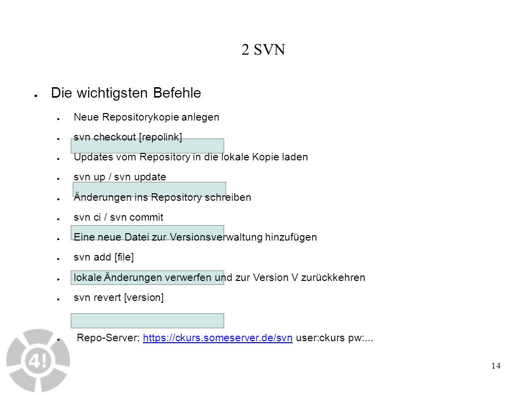 14 2 SVN ● Die wichtigsten Befehle ● Neue Repositorykopie anlegen ● svn checkout [repolink] ● Updates vom Repository in die lokale Kopie laden ● svn up / svn update ● Änderungen ins Repository schreiben ● svn ci / svn commit ● Eine neue Datei zur Versionsverwaltung hinzufügen ● svn add [file] ● lokale Änderungen verwerfen und zur Version V zurückkehren ● svn revert [version] ● Repo-Server: https://ckurs.someserver.de/svn user:ckurs pw:...https://ckurs.someserver.de/svn
