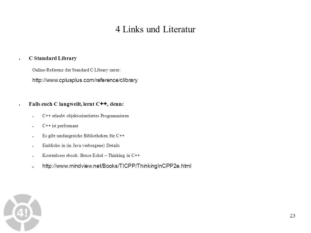 23 4 Links und Literatur ● C Standard Library Online-Referenz der Standard C Library unter: http://www.cplusplus.com/reference/clibrary ● Falls euch C langweilt, lernt C ++, denn: ● C++ erlaubt objektorientiertes Programmieren ● C++ ist performant ● Es gibt umfangreiche Bibliotheken für C++ ● Einblicke in (in Java verborgene) Details ● Kostenloses ebook: Bruce Eckel – Thinking in C++ ● http://www.mindview.net/Books/TICPP/ThinkingInCPP2e.html