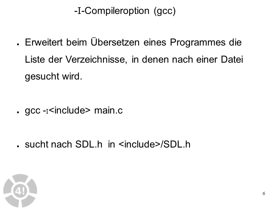 6 ● Erweitert beim Übersetzen eines Programmes die Liste der Verzeichnisse, in denen nach einer Datei gesucht wird. ● gcc - I main.c ● sucht nach SDL.