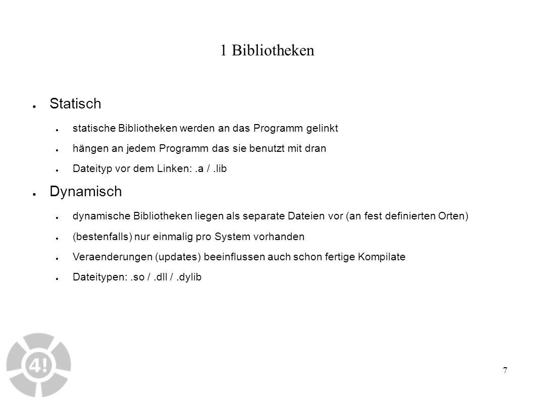 7 1 Bibliotheken ● Statisch ● statische Bibliotheken werden an das Programm gelinkt ● hängen an jedem Programm das sie benutzt mit dran ● Dateityp vor dem Linken:.a /.lib ● Dynamisch ● dynamische Bibliotheken liegen als separate Dateien vor (an fest definierten Orten) ● (bestenfalls) nur einmalig pro System vorhanden ● Veraenderungen (updates) beeinflussen auch schon fertige Kompilate ● Dateitypen:.so /.dll /.dylib