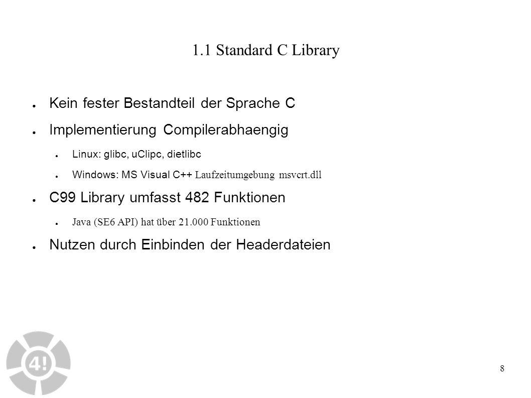 8 1.1 Standard C Library ● Kein fester Bestandteil der Sprache C ● Implementierung Compilerabhaengig ● Linux: glibc, uClipc, dietlibc ● Windows: MS Visual C ++ Laufzeitumgebung msvcrt.dll ● C99 Library umfasst 482 Funktionen ● Java (SE6 API) hat über 21.000 Funktionen ● Nutzen durch Einbinden der Headerdateien