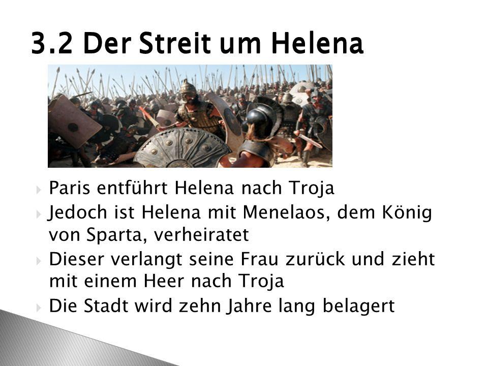  Paris entführt Helena nach Troja  Jedoch ist Helena mit Menelaos, dem König von Sparta, verheiratet  Dieser verlangt seine Frau zurück und zieht mit einem Heer nach Troja  Die Stadt wird zehn Jahre lang belagert 3.2 Der Streit um Helena
