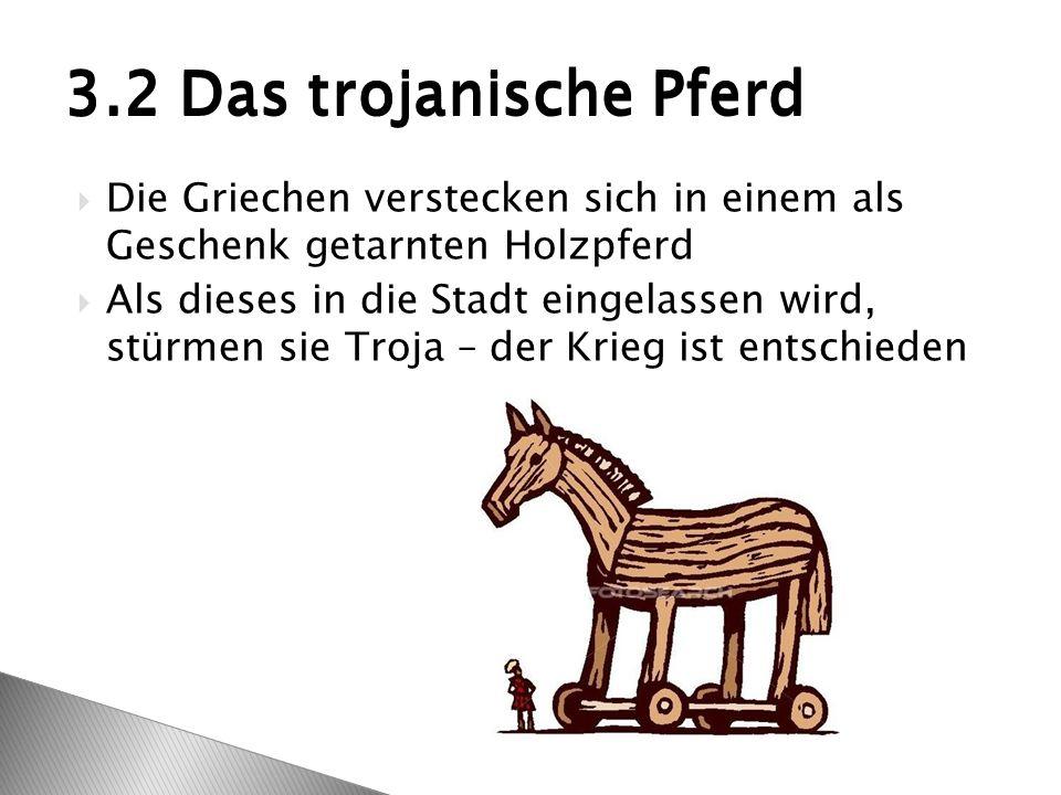  Die Griechen verstecken sich in einem als Geschenk getarnten Holzpferd  Als dieses in die Stadt eingelassen wird, stürmen sie Troja – der Krieg ist entschieden 3.2 Das trojanische Pferd