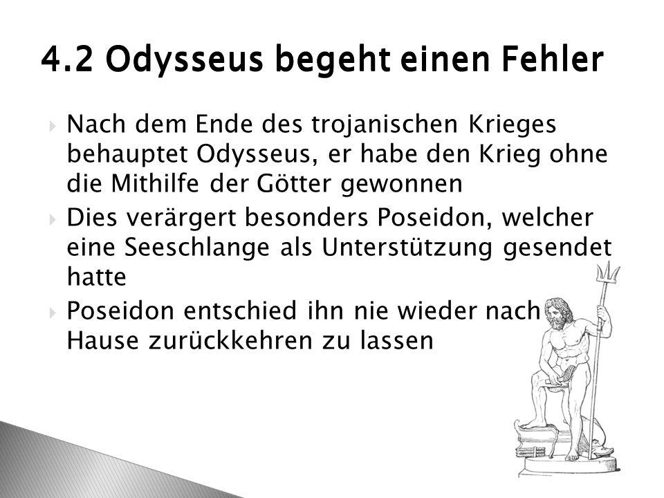  Nach dem Ende des trojanischen Krieges behauptet Odysseus, er habe den Krieg ohne die Mithilfe der Götter gewonnen  Dies verärgert besonders Poseidon, welcher eine Seeschlange als Unterstützung gesendet hatte  Poseidon entschied ihn nie wieder nach Hause zurückkehren zu lassen 4.2 Odysseus begeht einen Fehler
