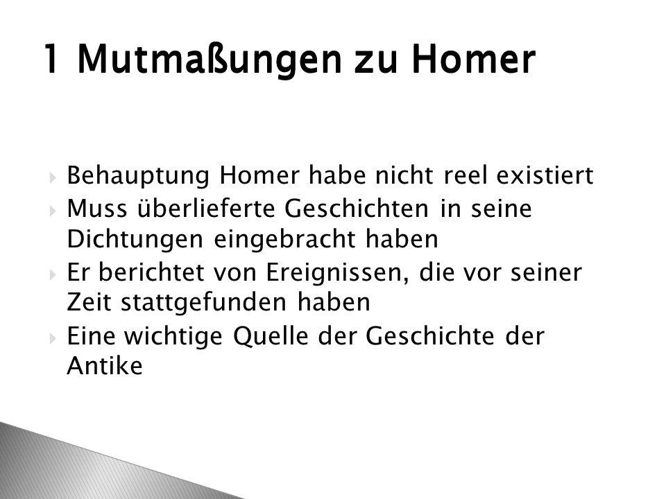  Behauptung Homer habe nicht reel existiert  Muss überlieferte Geschichten in seine Dichtungen eingebracht haben  Er berichtet von Ereignissen, die