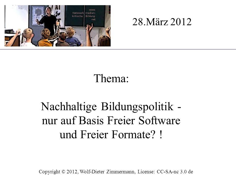 Thema: Nachhaltige Bildungspolitik - nur auf Basis Freier Software und Freier Formate? ! 28.März 2012 Copyright © 2012, Wolf-Dieter Zimmermann, Licens
