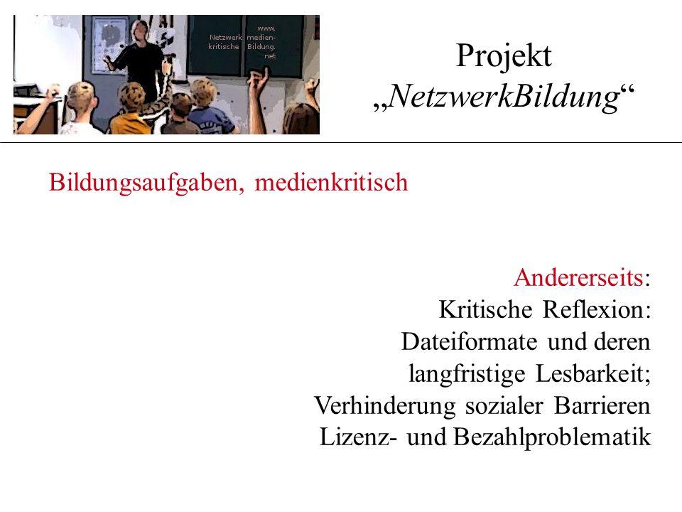 """Bildungsaufgaben, medienkritisch Andererseits: Kritische Reflexion: Dateiformate und deren langfristige Lesbarkeit; Verhinderung sozialer Barrieren Lizenz- und Bezahlproblematik Projekt """"NetzwerkBildung"""