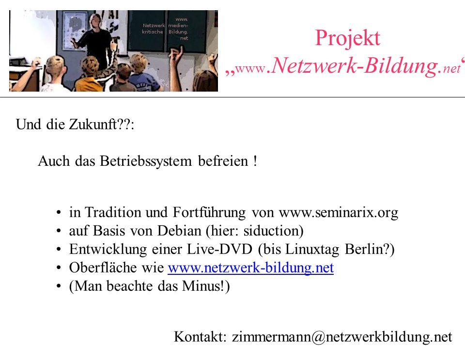 """Projekt """" www.Netzwerk-Bildung. net """" Und die Zukunft??: Kontakt: zimmermann@netzwerkbildung.net Auch das Betriebssystem befreien ! in Tradition und F"""