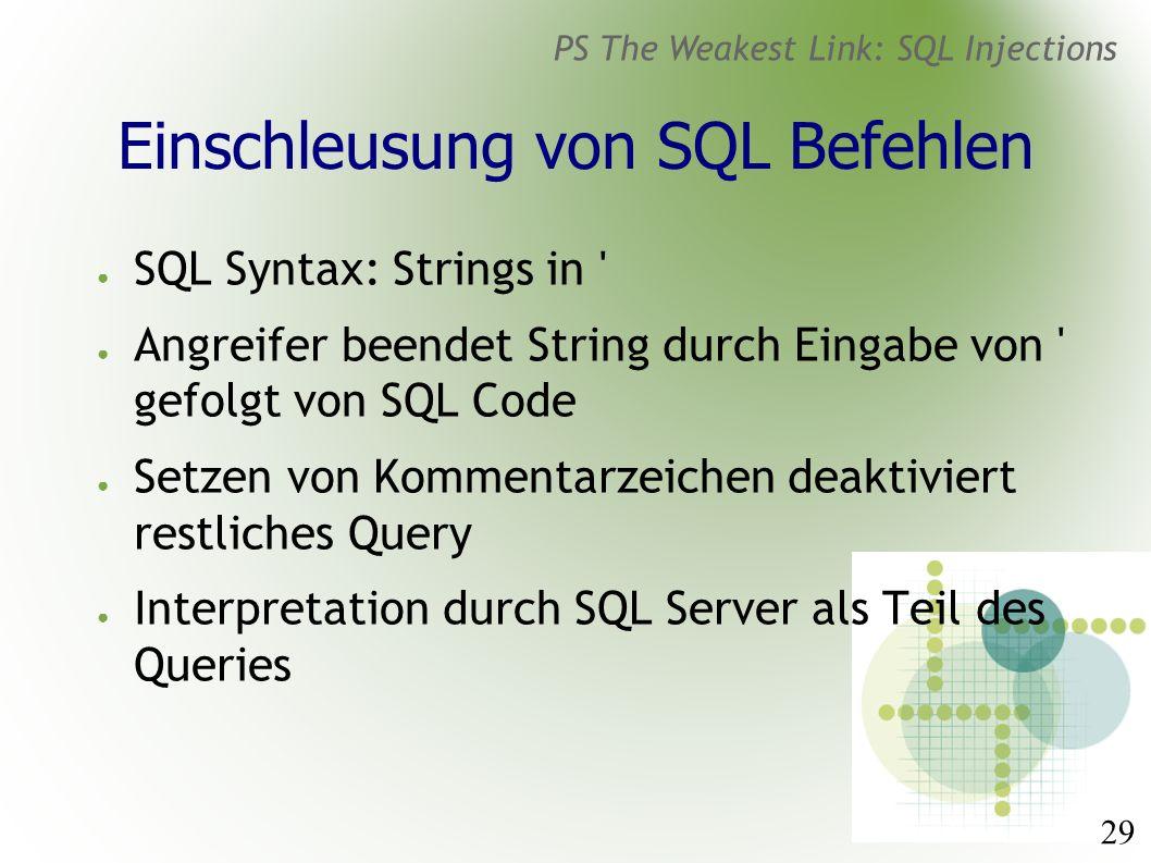 29 PS The Weakest Link: SQL Injections Einschleusung von SQL Befehlen ● SQL Syntax: Strings in ● Angreifer beendet String durch Eingabe von gefolgt von SQL Code ● Setzen von Kommentarzeichen deaktiviert restliches Query ● Interpretation durch SQL Server als Teil des Queries
