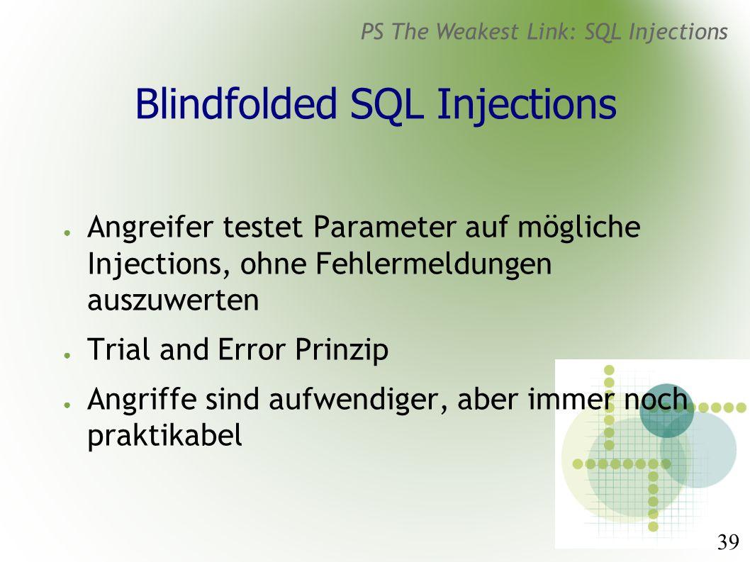 39 PS The Weakest Link: SQL Injections Blindfolded SQL Injections ● Angreifer testet Parameter auf mögliche Injections, ohne Fehlermeldungen auszuwerten ● Trial and Error Prinzip ● Angriffe sind aufwendiger, aber immer noch praktikabel
