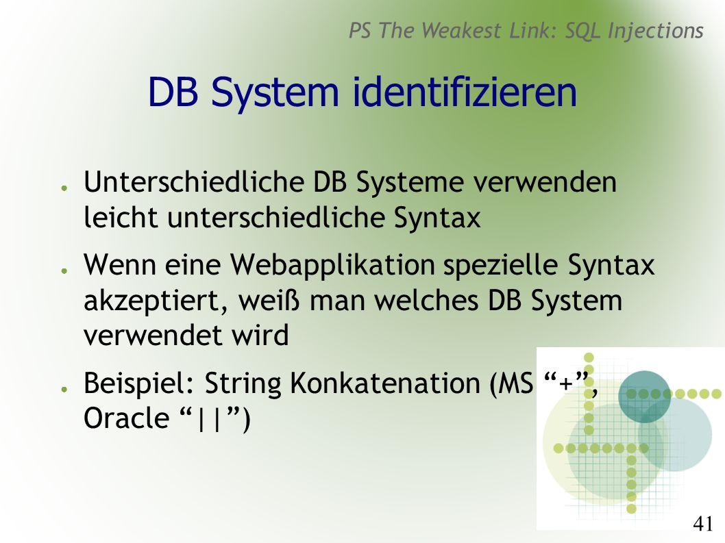 41 PS The Weakest Link: SQL Injections DB System identifizieren ● Unterschiedliche DB Systeme verwenden leicht unterschiedliche Syntax ● Wenn eine Webapplikation spezielle Syntax akzeptiert, weiß man welches DB System verwendet wird ● Beispiel: String Konkatenation (MS + , Oracle || )