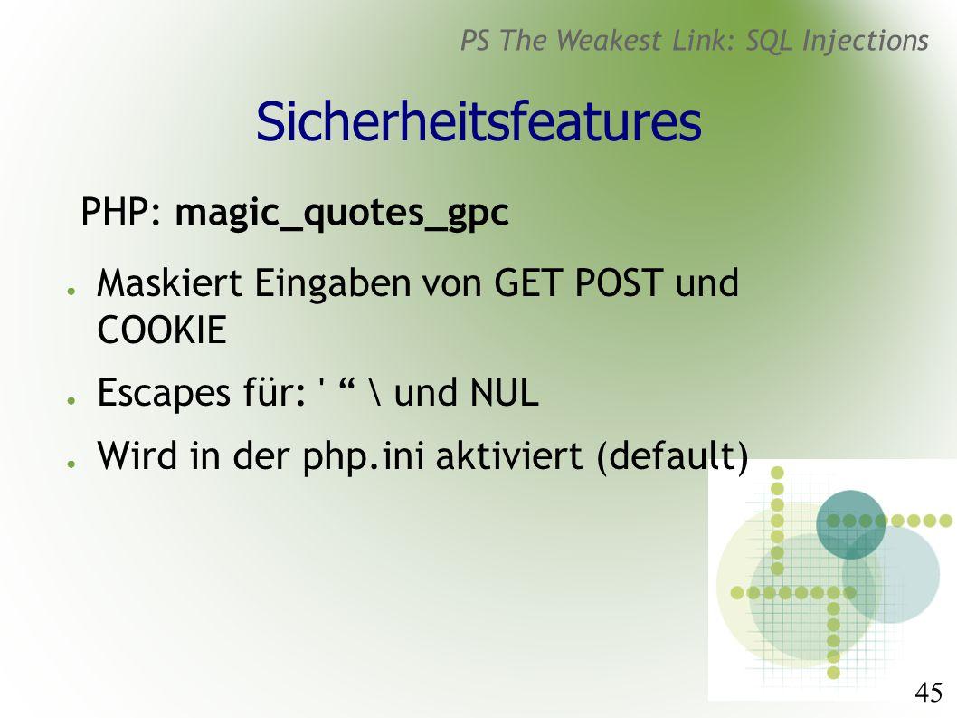 45 PS The Weakest Link: SQL Injections Sicherheitsfeatures PHP: magic_quotes_gpc ● Maskiert Eingaben von GET POST und COOKIE ● Escapes für: \ und NUL ● Wird in der php.ini aktiviert (default)