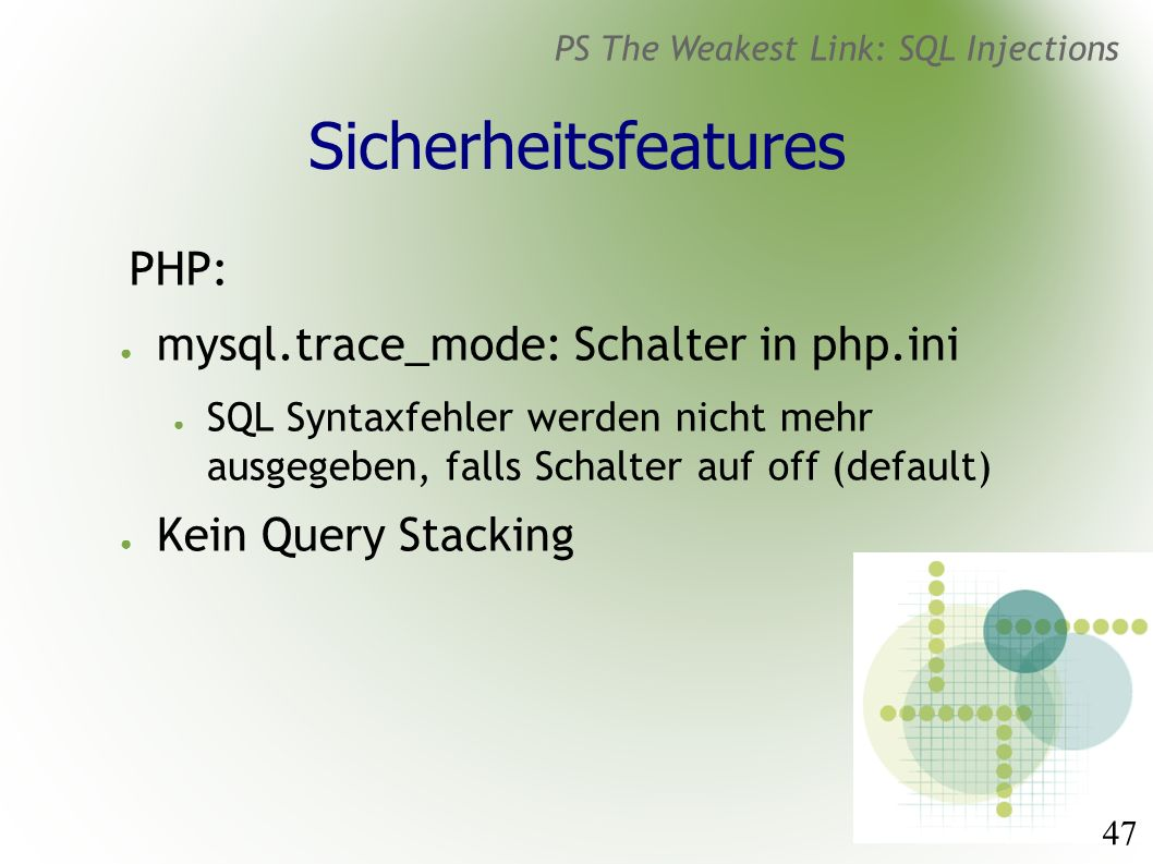 47 PS The Weakest Link: SQL Injections Sicherheitsfeatures PHP: ● mysql.trace_mode: Schalter in php.ini ● SQL Syntaxfehler werden nicht mehr ausgegeben, falls Schalter auf off (default) ● Kein Query Stacking