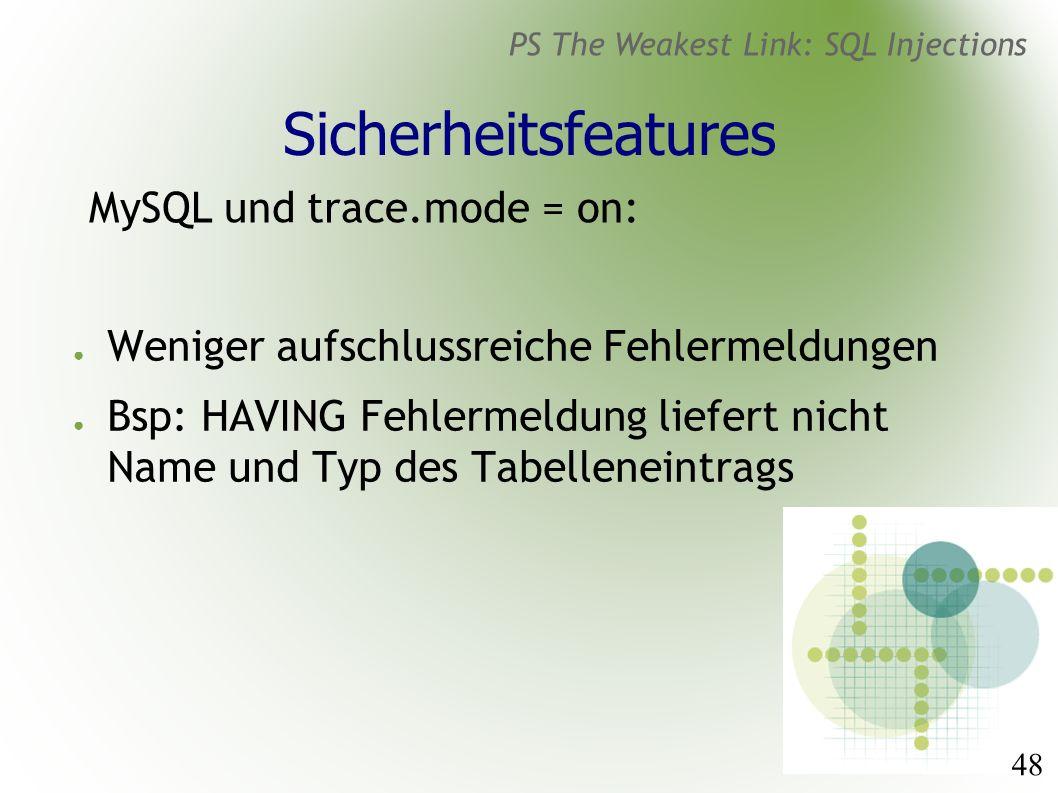 48 PS The Weakest Link: SQL Injections Sicherheitsfeatures MySQL und trace.mode = on: ● Weniger aufschlussreiche Fehlermeldungen ● Bsp: HAVING Fehlermeldung liefert nicht Name und Typ des Tabelleneintrags
