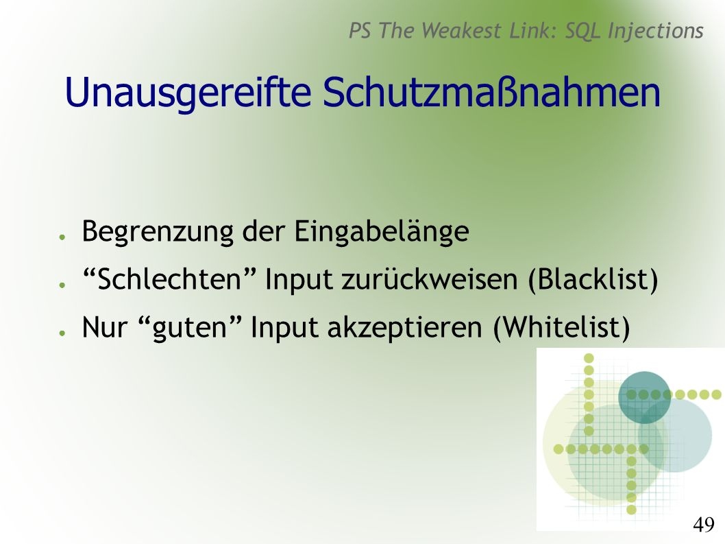 49 PS The Weakest Link: SQL Injections Unausgereifte Schutzmaßnahmen ● Begrenzung der Eingabelänge ● Schlechten Input zurückweisen (Blacklist) ● Nur guten Input akzeptieren (Whitelist)