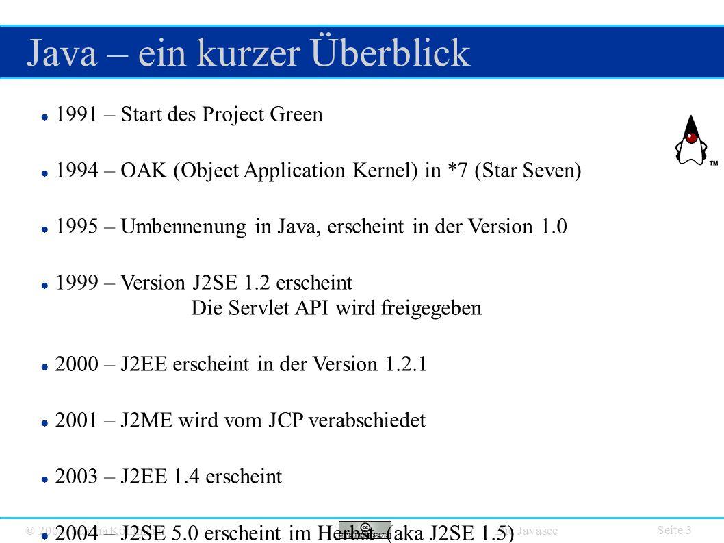 © 2004 Sascha Kohlmann Die Javasee Java – ein kurzer Überblick Seite 3 ● 1991 – Start des Project Green ● 1994 – OAK (Object Application Kernel) in *7 (Star Seven) ● 1995 – Umbennenung in Java, erscheint in der Version 1.0 ● 1999 – Version J2SE 1.2 erscheint Die Servlet API wird freigegeben ● 2000 – J2EE erscheint in der Version 1.2.1 ● 2001 – J2ME wird vom JCP verabschiedet ● 2003 – J2EE 1.4 erscheint ● 2004 – J2SE 5.0 erscheint im Herbst (aka J2SE 1.5) ● 2006 – J2EE 5.0