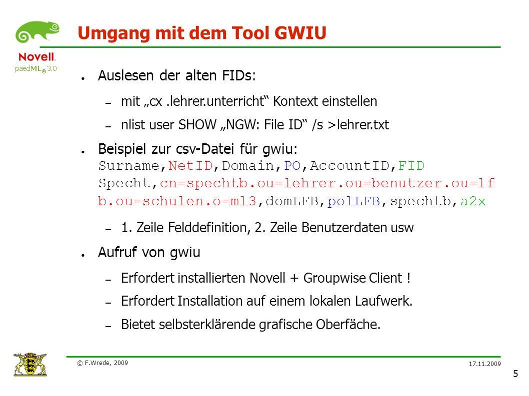 """17.11.2009 © F.Wrede, 2009 5 Umgang mit dem Tool GWIU ● Auslesen der alten FIDs: – mit """"cx.lehrer.unterricht Kontext einstellen – nlist user SHOW """"NGW: File ID /s >lehrer.txt ● Beispiel zur csv-Datei für gwiu: Surname,NetID,Domain,PO,AccountID,FID Specht,cn=spechtb.ou=lehrer.ou=benutzer.ou=lf b.ou=schulen.o=ml3,domLFB,polLFB,spechtb,a2x – 1."""