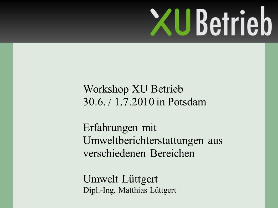 Workshop XU Betrieb 30.6. / 1.7.2010 in Potsdam Erfahrungen mit Umweltberichterstattungen aus verschiedenen Bereichen Umwelt Lüttgert Dipl.-Ing. Matth