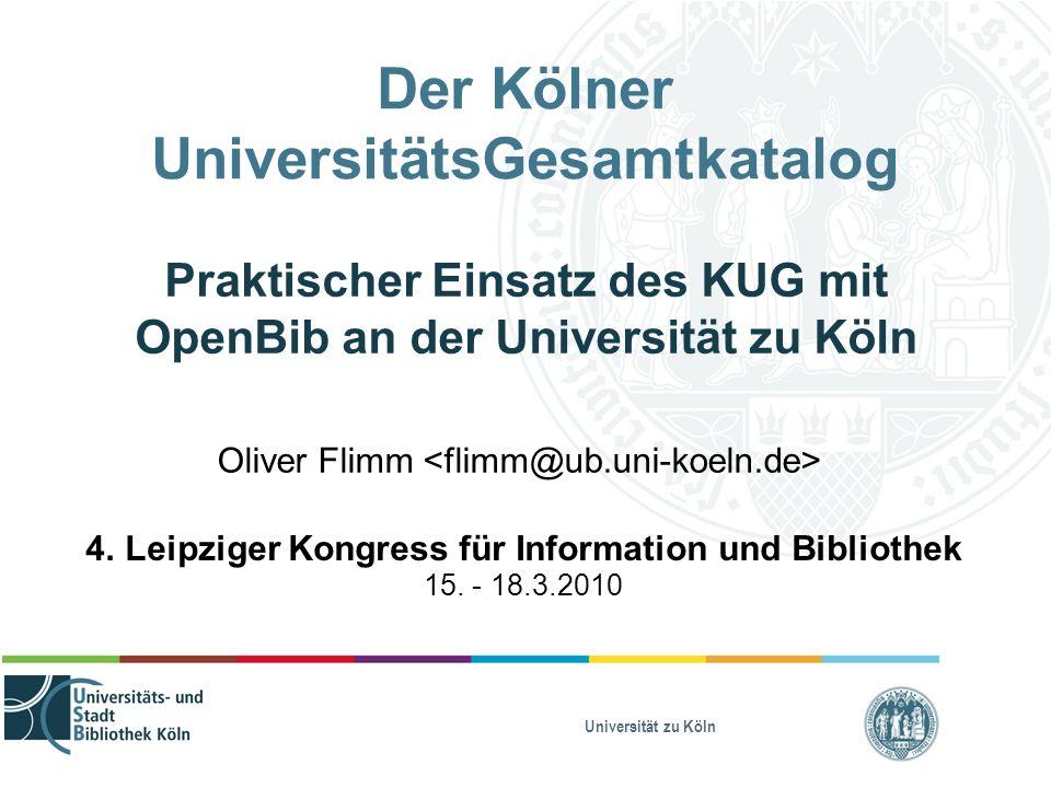 Universität zu Köln Der Kölner UniversitätsGesamtkatalog Praktischer Einsatz des KUG mit OpenBib an der Universität zu Köln Oliver Flimm 4. Leipziger