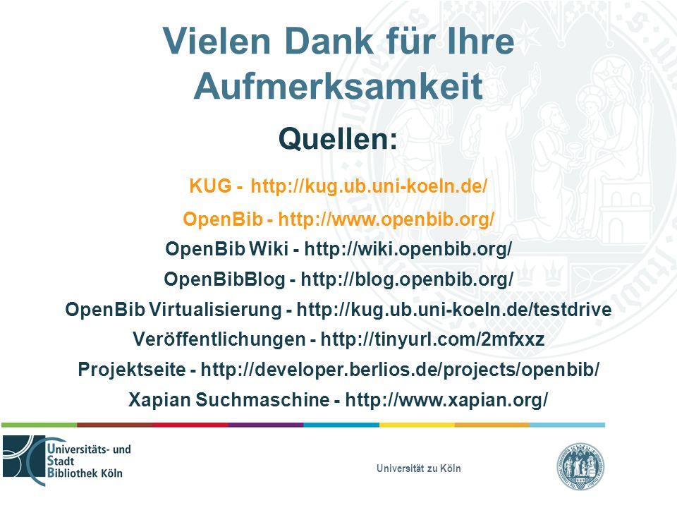 Universität zu Köln Vielen Dank für Ihre Aufmerksamkeit Quellen: KUG - http://kug.ub.uni-koeln.de/ OpenBib - http://www.openbib.org/ OpenBib Wiki - http://wiki.openbib.org/ OpenBibBlog - http://blog.openbib.org/ OpenBib Virtualisierung - http://kug.ub.uni-koeln.de/testdrive Veröffentlichungen - http://tinyurl.com/2mfxxz Projektseite - http://developer.berlios.de/projects/openbib/ Xapian Suchmaschine - http://www.xapian.org/