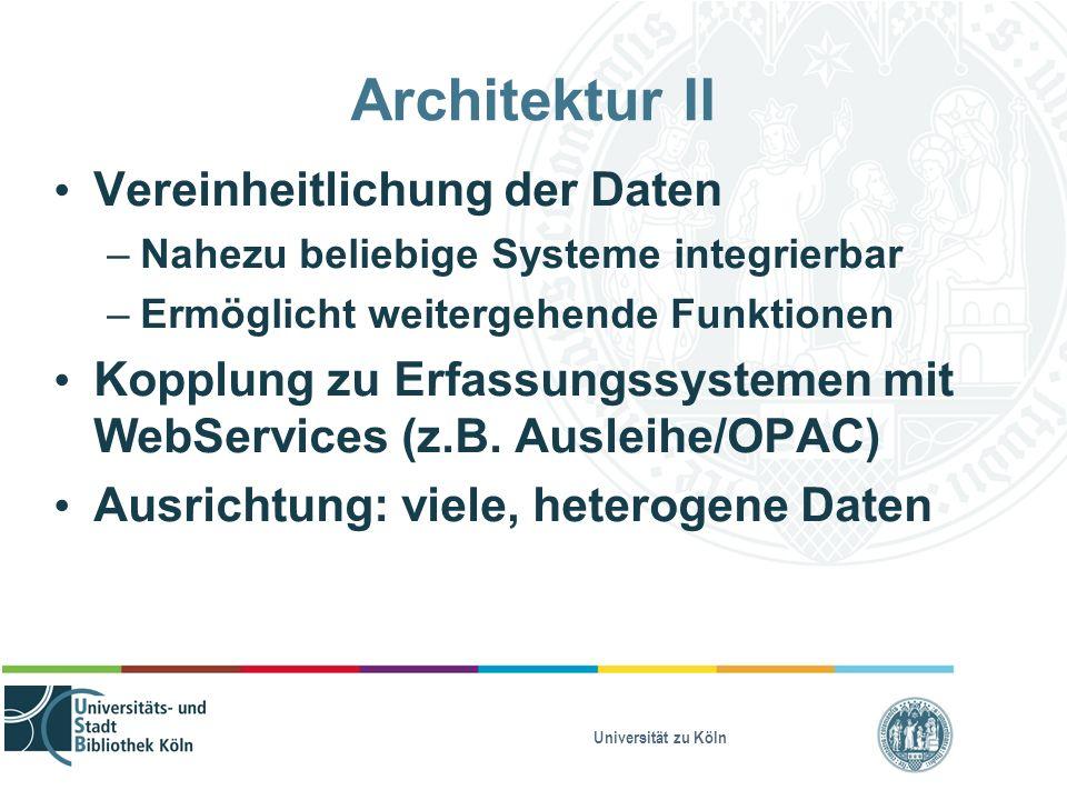 Universität zu Köln Architektur II Vereinheitlichung der Daten – Nahezu beliebige Systeme integrierbar – Ermöglicht weitergehende Funktionen Kopplung zu Erfassungssystemen mit WebServices (z.B.