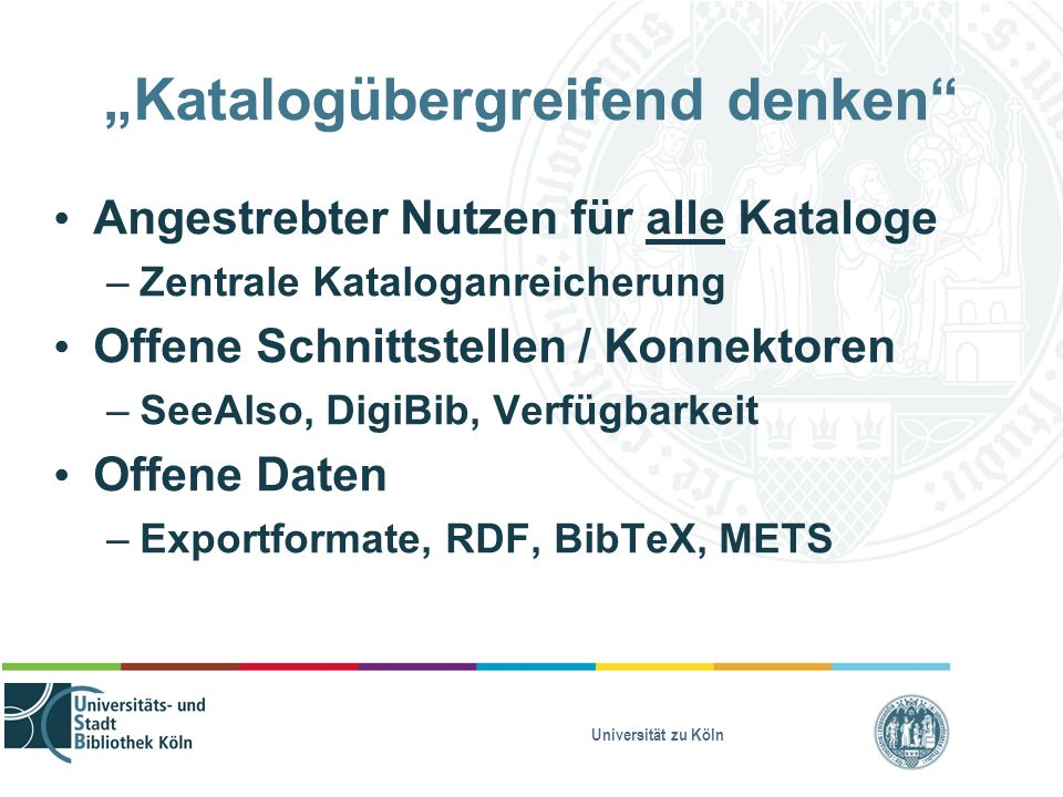 """Universität zu Köln """"Katalogübergreifend denken Angestrebter Nutzen für alle Kataloge – Zentrale Kataloganreicherung Offene Schnittstellen / Konnektoren – SeeAlso, DigiBib, Verfügbarkeit Offene Daten – Exportformate, RDF, BibTeX, METS"""