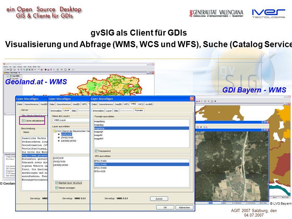 gvSIG als Client für GDIs Visualisierung und Abfrage (WMS, WCS und WFS), Suche (Catalog Service) und Lokalisierung (Gazetteer) von Geodaten GDI Bayern - WMS Geoland.at - WMS © Geoland © LVG Bayern AGIT 2007 Salzburg, den 04.07.2007