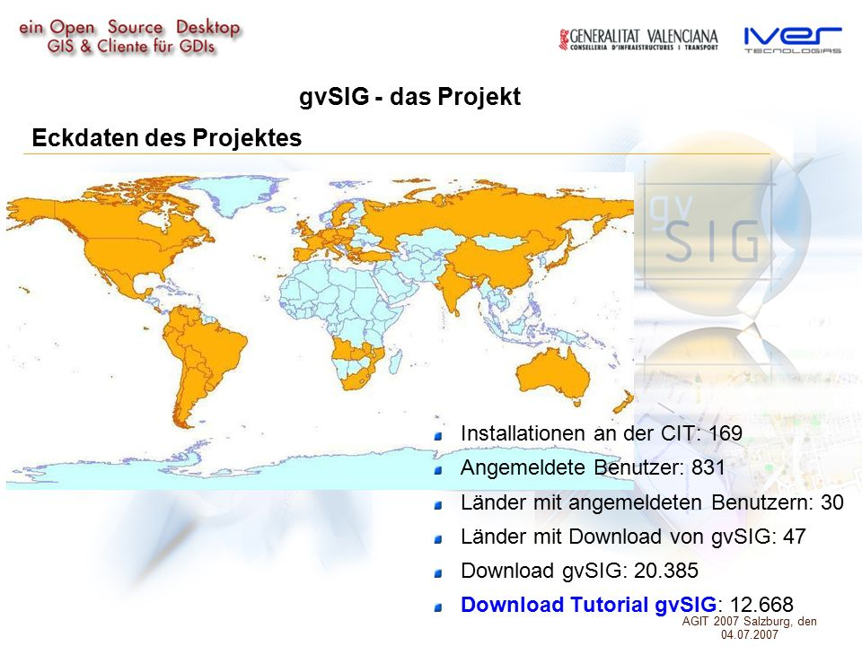 Eckdaten des Projektes Installationen an der CIT: 169 Angemeldete Benutzer: 831 Länder mit angemeldeten Benutzern: 30 Länder mit Download von gvSIG: 47 Download gvSIG: 20.385 Download Tutorial gvSIG: 12.668 gvSIG - das Projekt AGIT 2007 Salzburg, den 04.07.2007