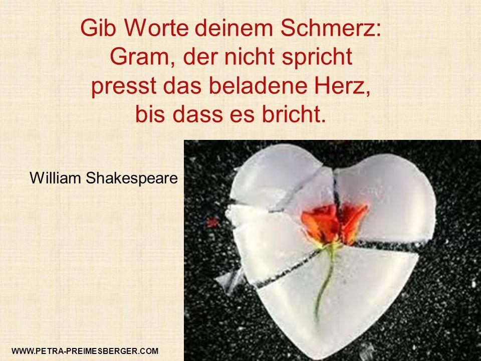 Gib Worte deinem Schmerz: Gram, der nicht spricht presst das beladene Herz, bis dass es bricht. William Shakespeare WWW.PETRA-PREIMESBERGER.COM
