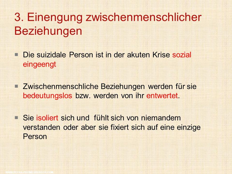 3. Einengung zwischenmenschlicher Beziehungen WWW.PETRA-PREIMESBERGER.COM  Die suizidale Person ist in der akuten Krise sozial eingeengt  Zwischenme
