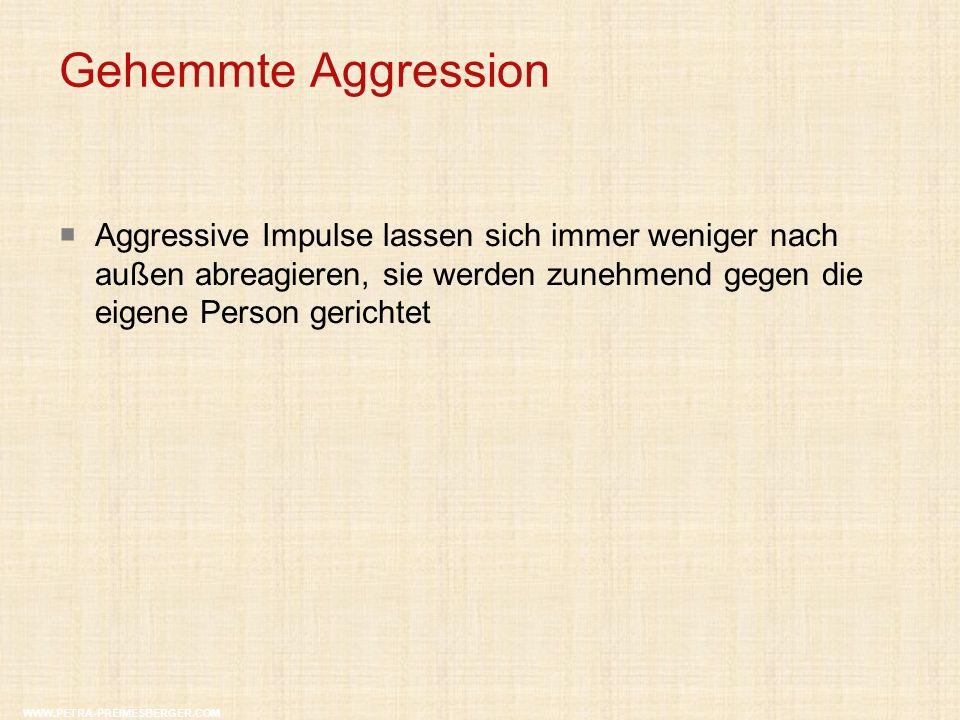 Gehemmte Aggression WWW.PETRA-PREIMESBERGER.COM  Aggressive Impulse lassen sich immer weniger nach außen abreagieren, sie werden zunehmend gegen die